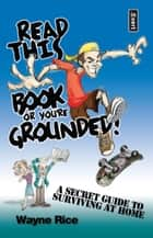 Read This Book or You're Grounded! - A Secret Guide to Surviving at Home ebook by Wayne Rice