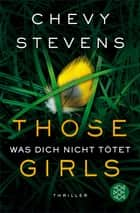 Those Girls – Was dich nicht tötet - Thriller ebook by Chevy Stevens, Maria Poets