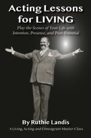 ACTING LESSONS FOR LIVING - PLAY THE SCENES OF YOUR LIFE WITH INTENTION, PRESENCE, AND PURE POTENTIAL: A LIVING, ACTING AND ENNEAGRAM MASTER CLASS ebook by Ruthie Landis