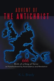 Advent of the Antichrist - Birth of a King of Terror as Foreshadowed by Nostradamus and Revelation ebook by K. L. Brady