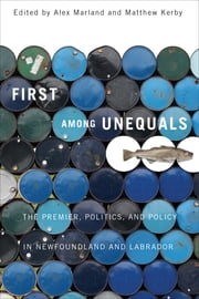 First among Unequals - The Premier, Politics, and Policy in Newfoundland and Labrador ebook by Alex Marland,Matthew Kerby