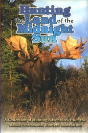 Hunting the Land of the Midnight Sun - A Collection of Hunting Adventures from the Alaska Professional Hunters Association ebook by APHA