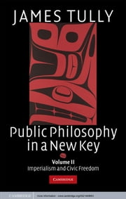 Public Philosophy in a New Key: Volume 2, Imperialism and Civic Freedom ebook by James Tully