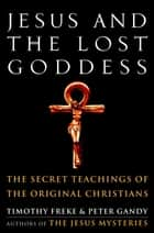 Jesus and the Lost Goddess - The Secret Teachings of the Original Christians ebook by Timothy Freke, Peter Gandy