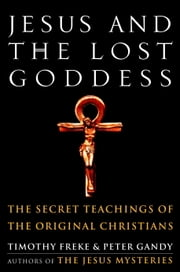 Jesus and the Lost Goddess - The Secret Teachings of the Original Christians ebook by Timothy Freke,Peter Gandy