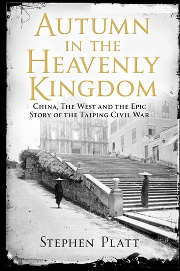 Autumn in the Heavenly Kingdom - China, The West and the Epic Story of the Taiping Civil War ebook by Stephen R. Platt