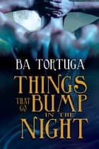 Things that Go Bump in the Night ebook by BA Tortuga