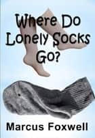 Where Do Lonely Socks Go? ebook by Marcus Foxwell
