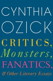 Critics, Monsters, Fanatics, and Other Literary Essays ebook by Cynthia Ozick
