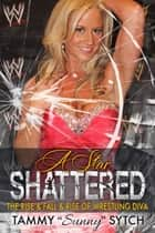 "A Star Shattered - The Rise & Fall & Rise of Wrestling Diva ebook by Tamy ""Sunny"" Sytch"