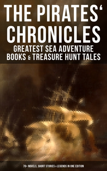 The Pirates' Chronicles: Greatest Sea Adventure Books & Treasure Hunt Tales (70+ Novels, Short Stories & Legends in One Edition) - Facing the Flag, Blackbeard, Captain Blood, Pieces of Eight, History of Pirates, Treasure Island, The Gold-Bug, Swords of Red Brotherhood, Captain Singleton, Under the Waves... ebook by J. Allan Dunn,Charles Boardman Hawes,J. D. Jerrold Kelley,Alexandre Dumas,Jules Verne,Daniel Defoe,Walter Scott,Charles Ellms,J. M. Barrie,R. M. Ballantyne,L. Frank Baum,Frederick Marryat,Richard Le Gallienne,Jack London,Arthur Conan Doyle,Robert Louis Stevenson,James Fenimore Cooper,Robert E. Howard,Edgar Allan Poe,John Esquemeling,Harry Collingwood,G. A. Henty,Joseph Lewis French,Captain Charles Johnson,F. Scott Fitzgerald,Charles Dickens,W. H. G. Kingston,Currey E. Hamilton,Stanley Lane-Poole,Ralph D. Paine,Harold MacGrath,Howard Pyle,William Hope Hodgson