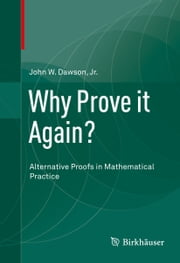 Why Prove it Again? - Alternative Proofs in Mathematical Practice ebook by John W. Dawson, Jr.