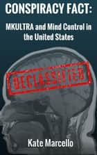 Conspiracy Fact: MKULTRA and Mind Control in the United States - Conspiracy Facts Declassified, #2 ebook by Kate Marcello