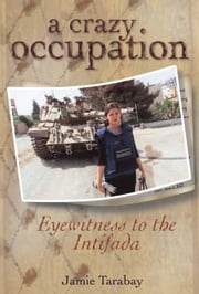 A Crazy Occupation: Eyewitness to the intifada ebook by Tarabay, Jamie