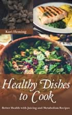 Healthy Dishes to Cook: Better Health with Juicing and Metabolism Recipes ebook by Kari Fleming