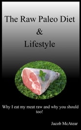 The Raw Paleo Diet & Lifestyle: Why I Eat My Meat Raw And Why You Should Too! ebook by Jacob McAtear