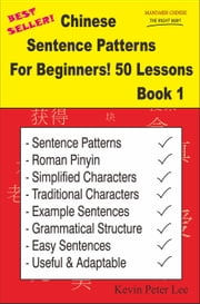 Chinese Sentence Patterns For Beginners! 50 Lessons Book 1 - Chinese Sentence Patterns For Beginners!, #1 ebook by Kevin Peter Lee
