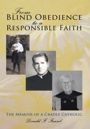 From Blind Obedience to a Responsible Faith - The Memoir of a Cradle Catholic ebook by Donald F. Fausel