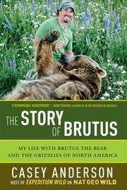 The Story of Brutus: My Life with Brutus the Bear and the Grizzlies of North America ebook by Casey Anderson