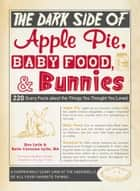 The Dark Side of Apple Pie, Baby Food, and Bunnies - 220 Scary Facts about the Things You Thought You Loved ebook by Ken Lytle, Katie Corcoran Lytle, Bob Carney