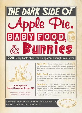 The Dark Side of Apple Pie, Baby Food, and Bunnies - 220 Scary Facts about the Things You Thought You Loved ebook by Ken Lytle,Katie Corcoran Lytle