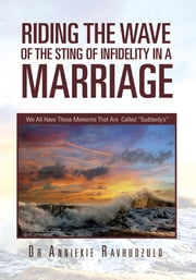 "Riding the Wave of the Sting of Infidelity in a Marriage - We All Have Those Moments That Are Called ""Suddenly's"" ebook by Dr Anniekie Ravhudzulo"