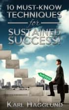 Ten Must-Know Techniques for Sustained Success! ebook by Karl Hagglund