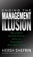 Ending the Management Illusion: How to Drive Business Results Using the Principles of Behavioral Finance ebook by Hersh Shefrin
