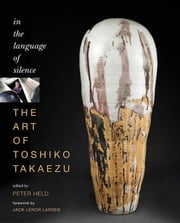 The Art of Toshiko Takaezu - In the Language of Silence ebook by Peter Held