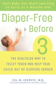 Diaper-Free Before 3 - The Healthier Way to Toilet Train and Help Your Child Out of Diapers Sooner ebook by Jill Lekovic, M.D.