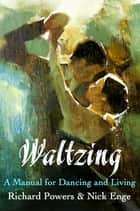 Waltzing - A Manual for Dancing and Living ebook by Richard Powers, Nick Enge