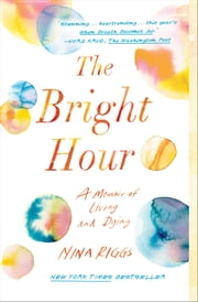 The Bright Hour - A Memoir of Living and Dying ebook by Nina Riggs