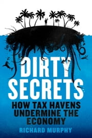 Dirty Secrets - How Tax Havens Destroy the Economy ebook by Richard Murphy