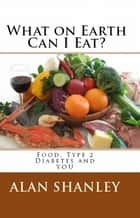What on Earth Can I Eat? Food, Type 2 Diabetes and You ebook by Alan Shanley