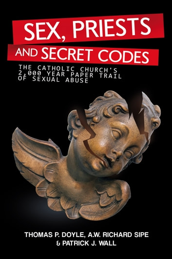 Sex, Priests, and Secret Codes - The Catholic Church's 2,000 Year Paper Trail of Sexual Abuse ebook by A.W.Richard Sipe,Patrick J. Wall,Thomas P. Doyle