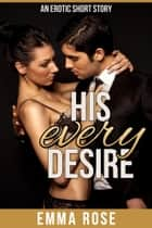 His Every Desire: The Billionaire's Contract ebook by Emma Rose