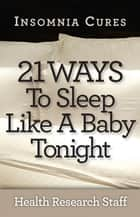 Insomnia Cures: 21 Ways To Sleep Like a Baby Tonight ebook by Health Research Staff