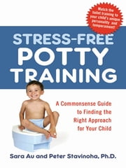 Stress-Free Potty Training - A Commonsense Guide to Finding the Right Approach for Your Child ebook by Sara AU, Peter L. STAVINOHA Ph.D.