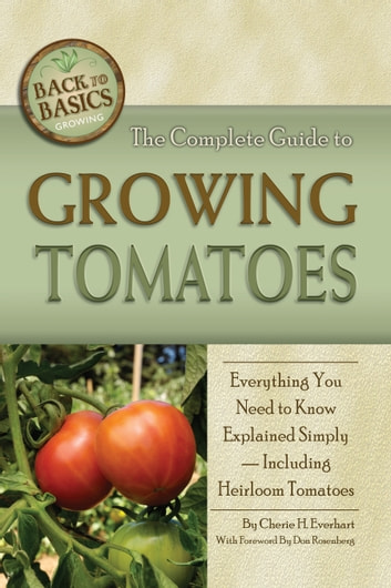 The Complete Guide to Growing Tomatoes - A Complete Step-by-Step Guide Including Heirloom Tomatoes ebook by Cherie Everhart