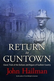 Return to Guntown: Classic Trials of the Outlaws and Rogues of Faulkner Country ebook by Hailman, John