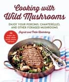 Cooking with Wild Mushrooms - 50 Recipes for Enjoying Your Porcinis, Chanterelles, and Other Foraged Mushrooms ebook by Ingrid Holmberg, Pelle Holmberg