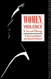 Women, Violence and Social Change ebook by Dobash, R. Emerson