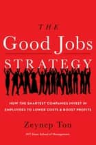 The Good Jobs Strategy - How the Smartest Companies Invest in Employees to Lower Costs and Boost Profits ebook by Zeynep Ton
