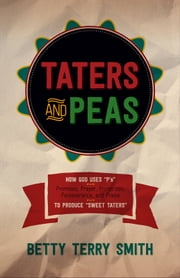 "Taters and Peas - How God Uses ""P's""--Promises, Prayer, Protection, Perseverance, and Praise--to Produce ""Sweet Taters"" ebook by Betty Terry Smith"