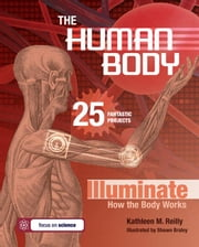 The Human Body: 25 Fantastic Projects Illuminate How the Body Works ebook by Reilly, Kathleen M.