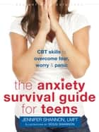 The Anxiety Survival Guide for Teens - CBT Skills to Overcome Fear, Worry, and Panic eBook by Jennifer Shannon, LMFT, Doug Shannon