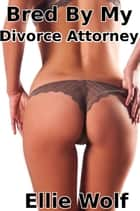 Bred By My Divorce Attorney ebook by Ellie Wolf