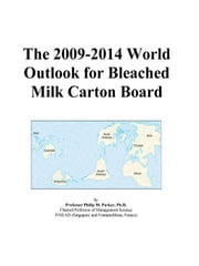 The 2009-2014 World Outlook for Bleached Milk Carton Board ebook by ICON Group International, Inc.