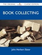 Book Collecting - The Original Classic Edition ebook by Slater John