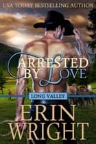 Arrested by Love: A Long Valley Romance Novel - Book 3 ebook by Erin Wright